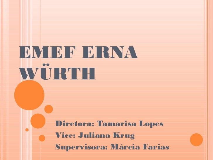 EMEF ERNAWÜRTH  Diretora: Tamarisa Lopes  Vice: Juliana Krug  Supervisora: Márcia Farias