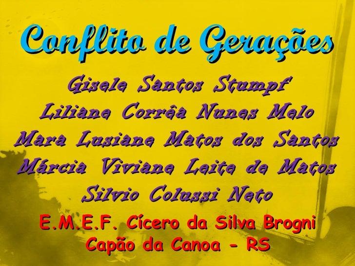 Conflito de Gerações Gisele Santos Stumpf Liliane Corrêa Nunes Melo Mara Lusiane Matos dos Santos Márcia Viviane Leite de ...