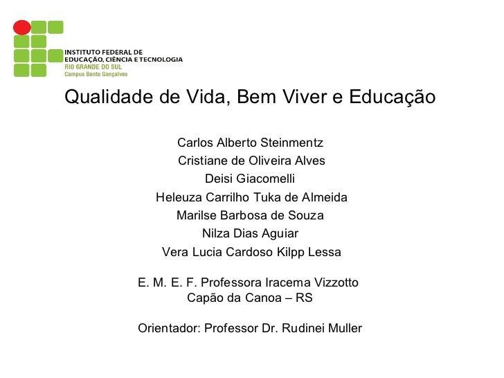 Qualidade de Vida, Bem Viver e Educação Carlos Alberto Steinmentz Cristiane de Oliveira Alves Deisi Giacomelli Heleuza Car...
