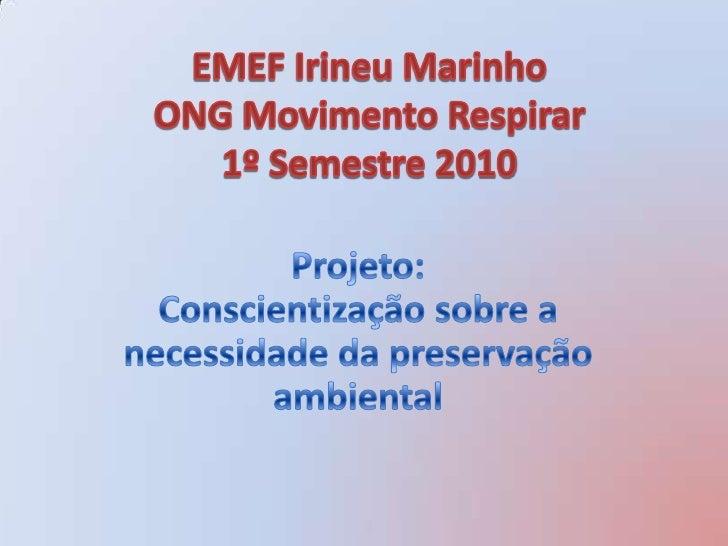 EMEF Irineu Marinho ONG Movimento Respirar1º Semestre 2010<br />Projeto:Conscientização sobre a necessidade da preservação...