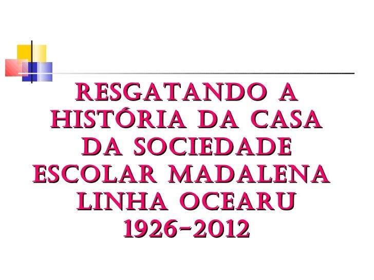 RESGATANDO A HISTÓRIA DA CASA   DA SOCIEDADEESCOLAR MADALENA   LINHA OCEARU      1926-2012
