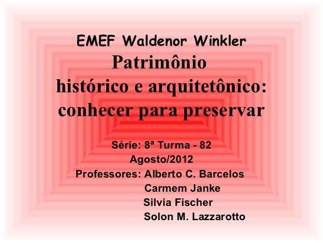 EMEF Waldenor Winkler       Patrimôniohistórico e arquitetônico:conhecer para preservar        Série: 8ª Turma - 82       ...