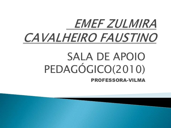 EMEF ZULMIRA CAVALHEIRO FAUSTINO<br />SALA DE APOIO PEDAGÓGICO(2010)<br />PROFESSORA-VILMA<br />