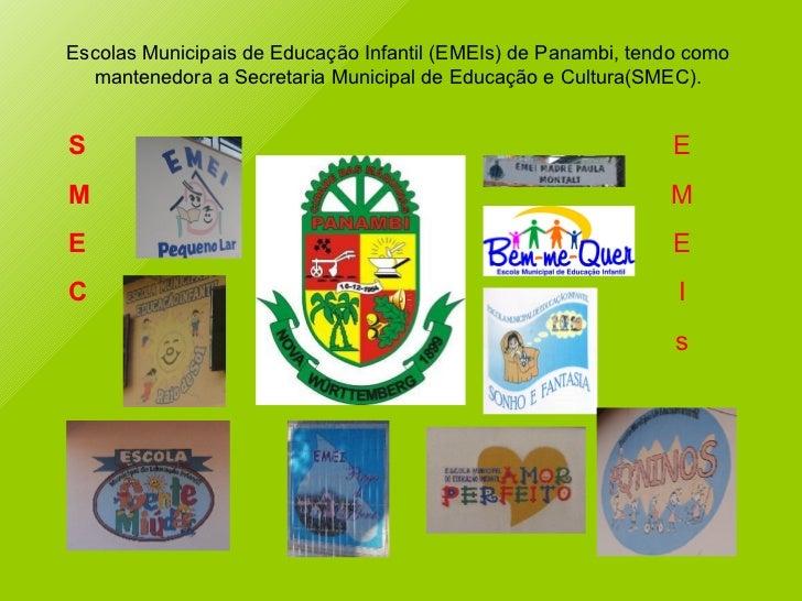 S M E C E M E I s Escolas Municipais de Educação Infantil (EMEIs) de Panambi, tendo como mantenedora a Secretaria Municipa...