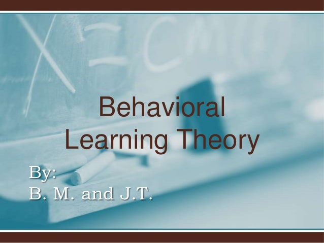 BehavioralLearning TheoryBy:B. M. and J.T.