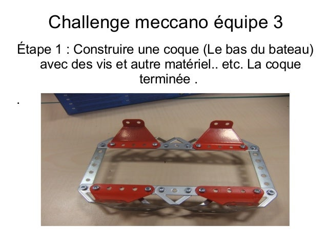 Challenge meccano équipe 3 Étape 1: Construire une coque (Le bas du bateau) avec des vis et autre matériel.. etc. La coqu...