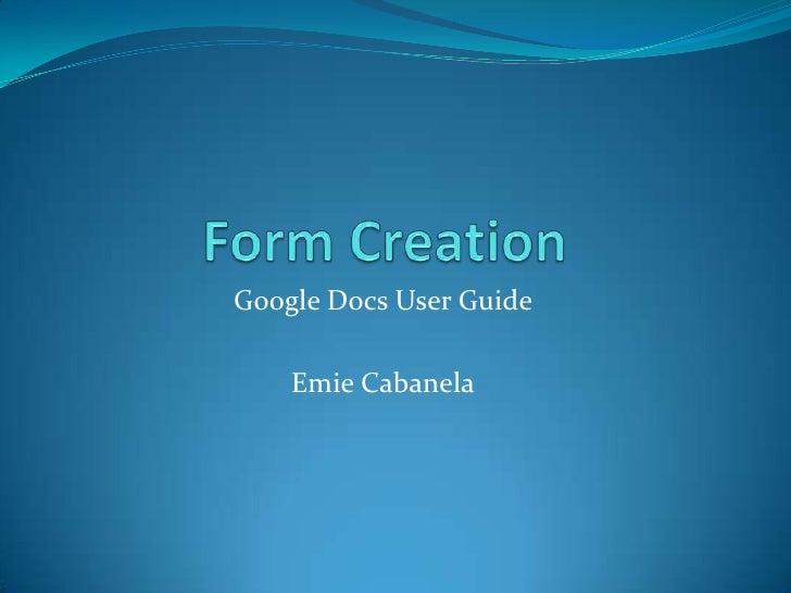 Form Creation<br />Google Docs User Guide<br />Emie Cabanela<br />