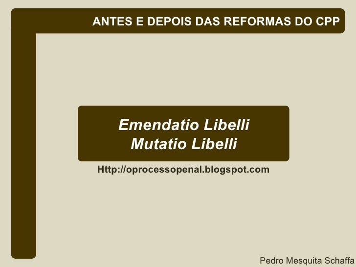 ANTES E DEPOIS DAS REFORMAS DO CPP Emendatio Libelli Mutatio Libelli Http://oprocessopenal.blogspot.com Pedro Mesquita Sch...