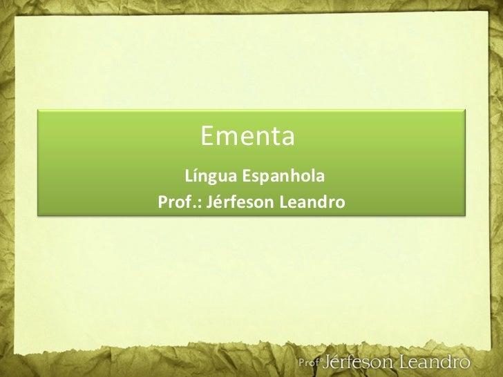 Ementa    Língua Espanhola Prof.: Jérfeson Leandro