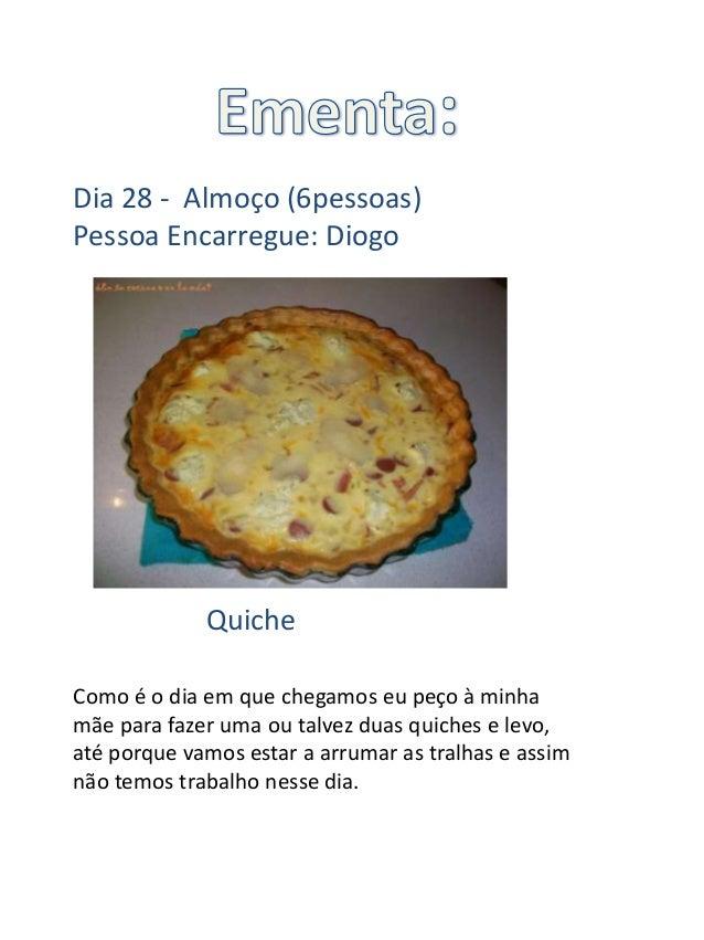 Dia 28 - Almoço (6pessoas)Pessoa Encarregue: Diogo             QuicheComo é o dia em que chegamos eu peço à minhamãe para ...