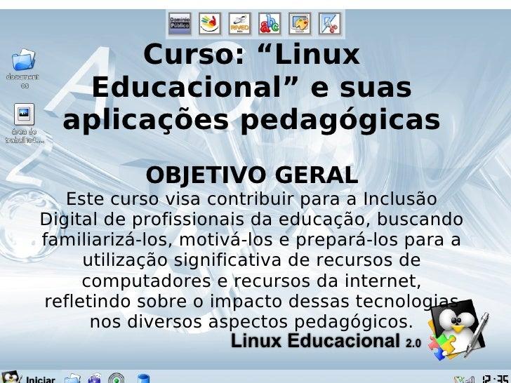 """Curso: """"Linux Educacional"""" e suas aplicações pedagógicas OBJETIVO GERAL Este curso visa contribuir para a Inclusão Digital..."""