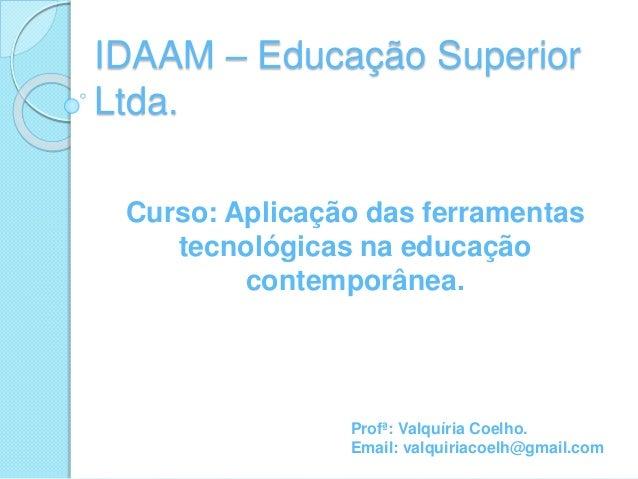 Curso: Aplicação das ferramentas tecnológicas na educação contemporânea. IDAAM – Educação Superior Ltda. Profª: Valquíria ...