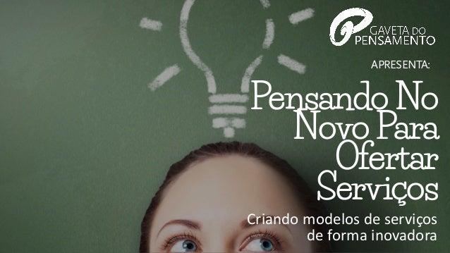 APRESENTA: PensandoNo NovoPara Ofertar Serviços Criando  modelos  de  serviços   de  forma  inovadora