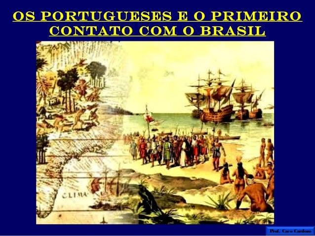 OS PORTUGUESES E O PRIMEIRO    CONTATO COM O BRASIL                        Prof. Caco Cardozo
