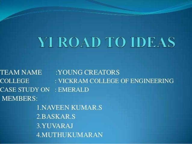 TEAM NAME  :YOUNG CREATORS  COLLEGE : VICKRAM COLLEGE OF ENGINEERING CASE STUDY ON : EMERALD  MEMBERS: 1.NAVEEN KUMAR.S 2....