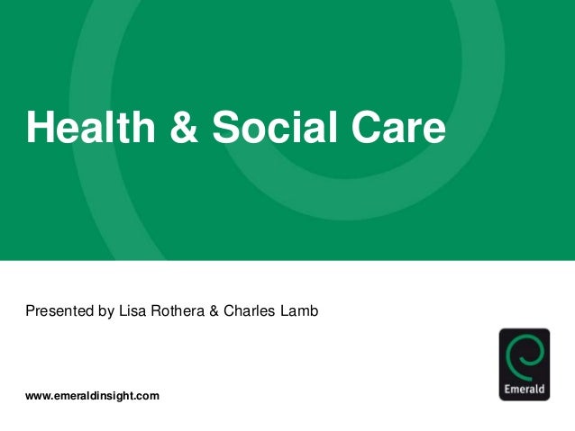 www.emeraldinsight.com Health & Social Care Presented by Lisa Rothera & Charles Lamb