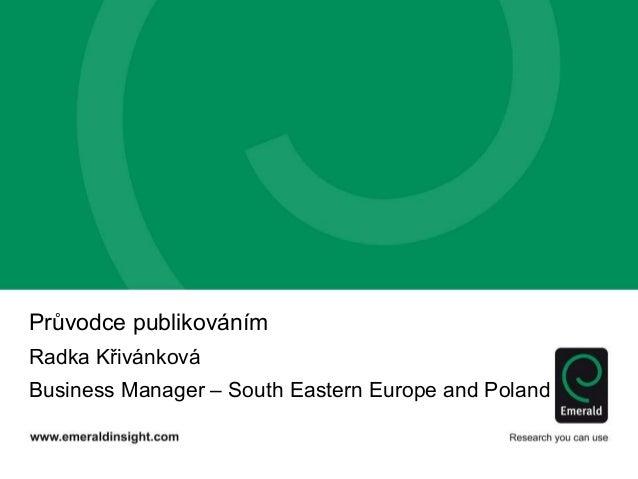 Průvodce publikováním Radka Křivánková Business Manager – South Eastern Europe and Poland
