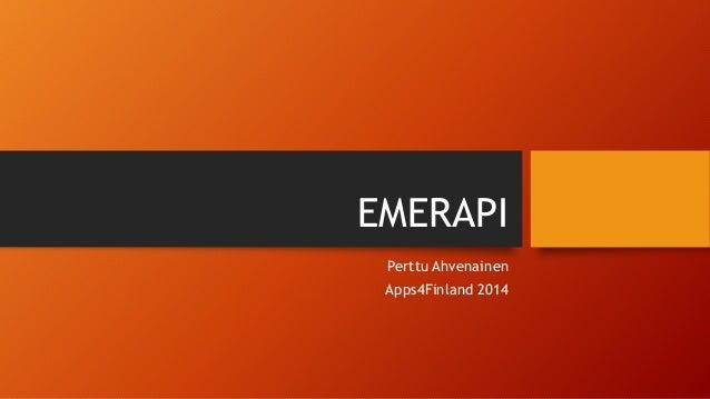 EMERAPI  Perttu Ahvenainen  Apps4Finland 2014