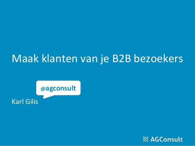 Maak klanten van je B2B bezoekers Karl Gilis @agconsult