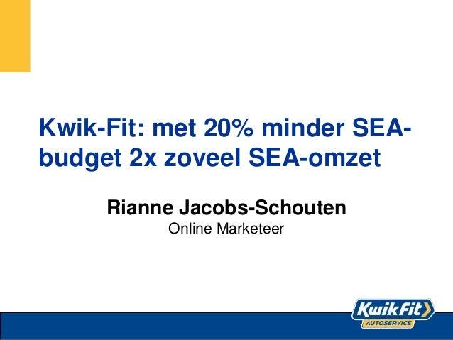 Kwik-Fit: met 20% minder SEA- budget 2x zoveel SEA-omzet Rianne Jacobs-Schouten Online Marketeer