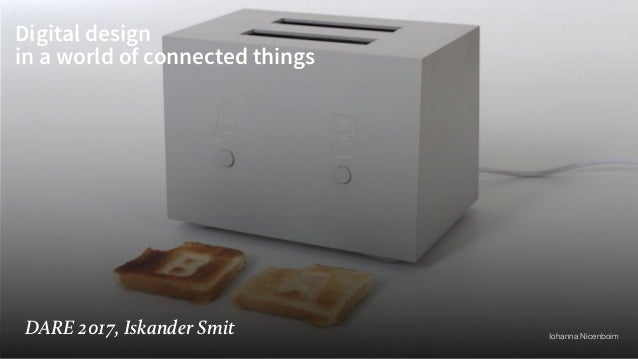 Digital design in a world of connected things DARE 2017, Iskander Smit Iohanna Nicenboim