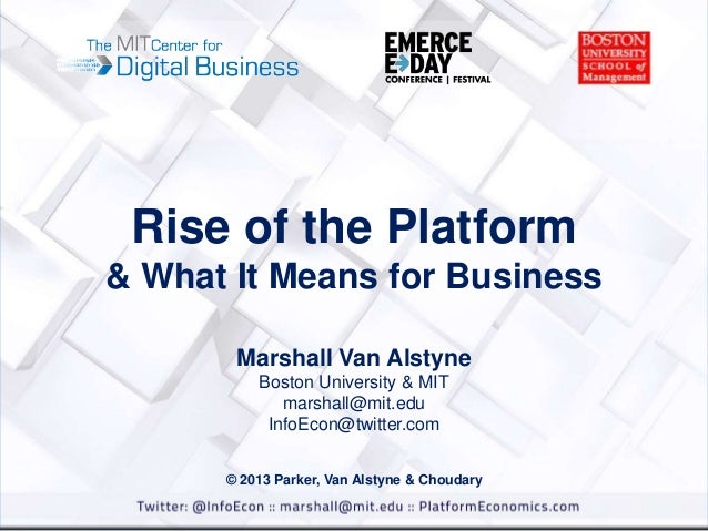 Rise of the Platform & What It Means for Business Marshall Van Alstyne Boston University & MIT marshall@mit.edu InfoEcon@t...