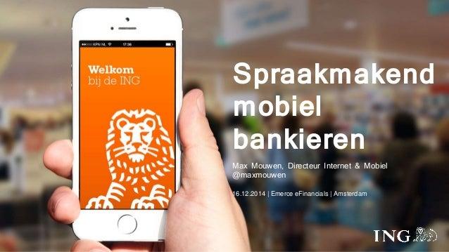 Spraakmakend  mobiel  bankieren  Max Mouwen, Directeur Internet & Mobiel  @maxmouwen  16.12.2014 | Emerce eFinancials | Am...