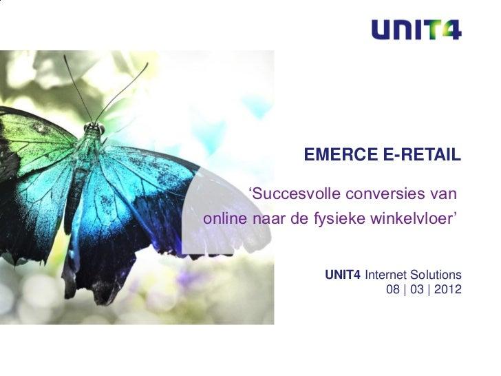 EMERCE E-RETAIL      'Succesvolle conversies vanonline naar de fysieke winkelvloer'                UNIT4 Internet Solution...