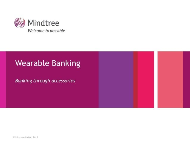 Wearable Banking  Banking through accessories  © Mindtree limited 2012