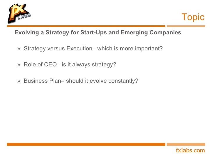 Topic <ul><li>Evolving a Strategy for Start-Ups and Emerging Companies </li></ul><ul><ul><li>Strategy versus Execution– wh...