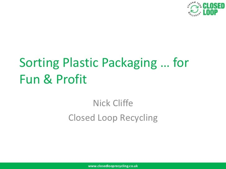 Sorting Plastic Packaging … forFun & Profit              Nick Cliffe        Closed Loop Recycling            www.closedloo...
