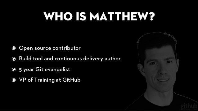 Who is Matthew? Open source contributor Build tool and continuous delivery author 5 year Git evangelist VP of Training at ...