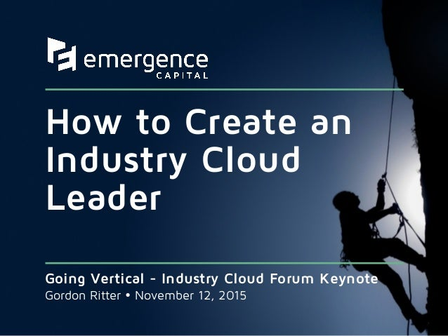 How to Create an Industry Cloud Leader Going Vertical - Industry Cloud Forum Keynote Gordon Ritter Ÿ November 12, 2015