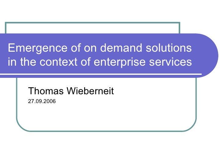 Emergence of on demand solutions in the context of enterprise services Thomas Wieberneit 27.09.2006