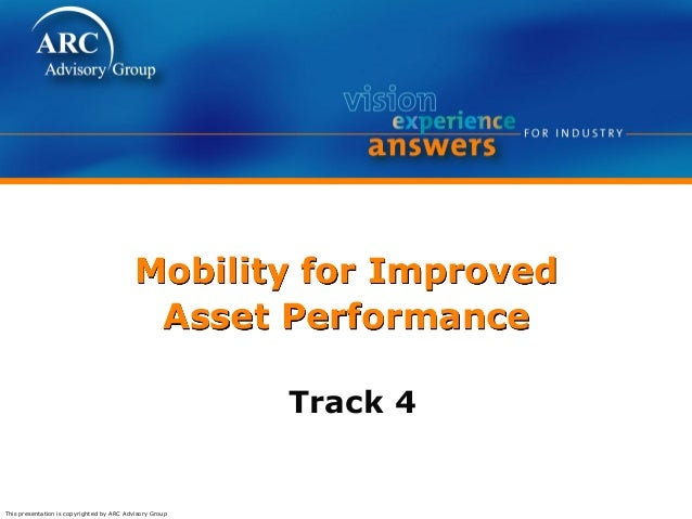 This presentation is copyrighted by ARC Advisory Group Mobility for Improved Asset Performance Track 4