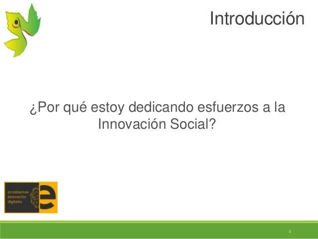 2 Introducción ¿Por qué estoy dedicando esfuerzos a la Innovación Social?