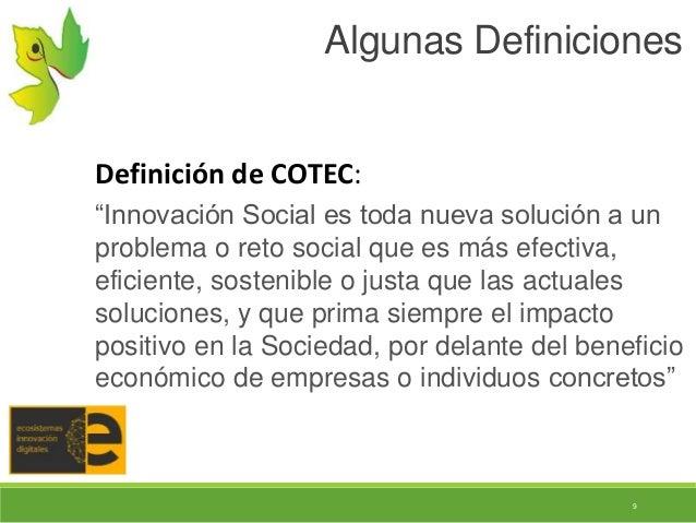 """9 Algunas Definiciones Definición de COTEC: """"Innovación Social es toda nueva solución a un problema o reto social que es m..."""