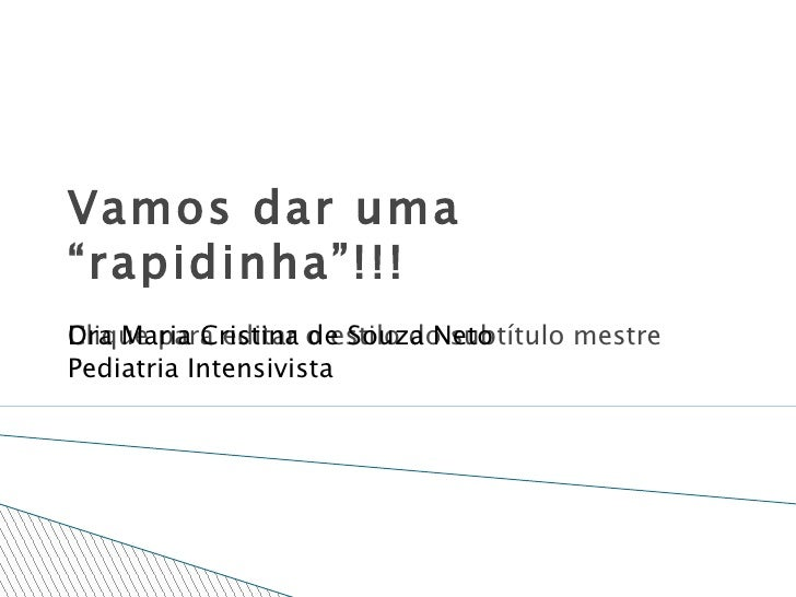 """Vamos dar uma """"rapidinha""""!!! Dra Maria Cristina de Souza Neto Pediatria Intensivista"""