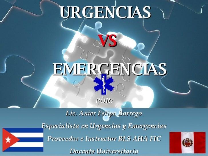 URGENCIAS  VS EMERGENCIAS POR: Lic. Anier Felipe Borrego Especialista en Urgencias y Emergencias Proveedor e Instructor BL...