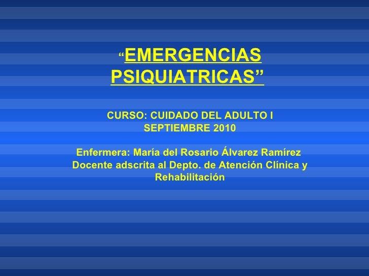""""""" EMERGENCIAS PSIQUIATRICAS""""    CURSO: CUIDADO DEL ADULTO I  SEPTIEMBRE 2010 Enfermera: María del Rosario Álvarez Ramírez ..."""