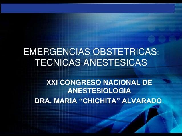 """EMERGENCIAS OBSTETRICAS:  TECNICAS ANESTESICAS    XXI CONGRESO NACIONAL DE          ANESTESIOLOGIA  DRA. MARIA """"CHICHITA"""" ..."""