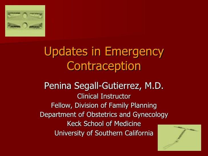 Updates in Emergency Contraception <ul><li>Penina Segall-Gutierrez, M.D. </li></ul><ul><li>Clinical Instructor </li></ul><...
