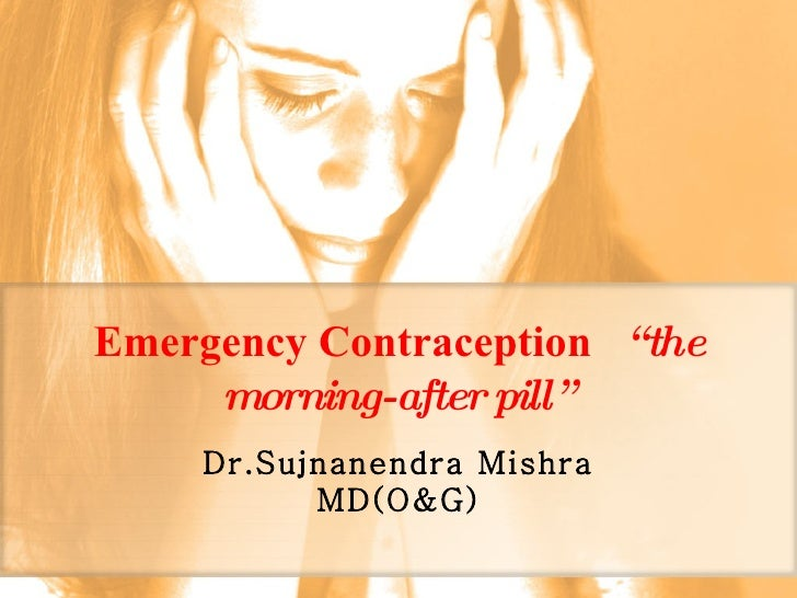 "Emergency Contraception   ""the morning-after pill"" Dr.Sujnanendra Mishra MD(O&G)"