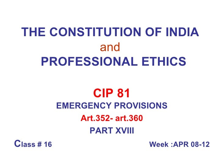 THE CONSTITUTION OF INDIA   and     PROFESSIONAL ETHICS CIP 81 EMERGENCY PROVISIONS Art.352- art.360 PART XVIII C lass # 1...