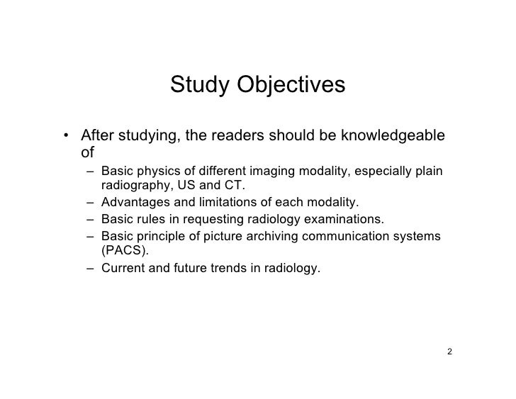 Study Objectives  • After studying, the readers should be knowledgeable   of    – Basic physics of different imaging modal...