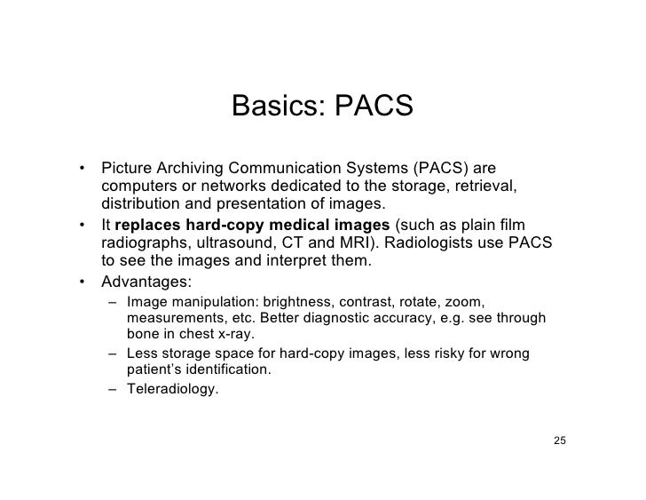 Basics: PACS •   Picture Archiving Communication Systems (PACS) are     computers or networks dedicated to the storage, re...