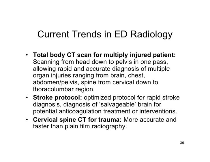 Current Trends in ED Radiology  • Total body CT scan for multiply injured patient:   Scanning from head down to pelvis in ...