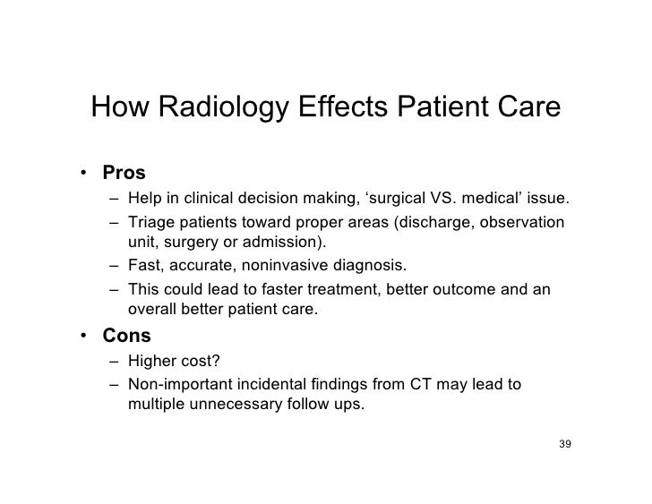 How Radiology Effects Patient Care  • Pros   – Help in clinical decision making, 'surgical VS. medical' issue.   – Triage ...