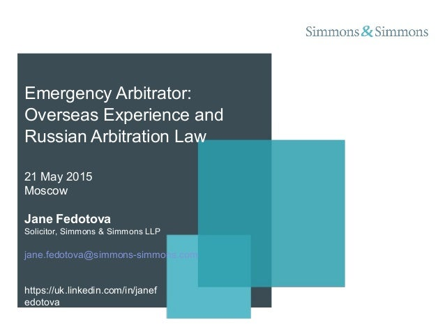 Emergency Arbitrator: Overseas Experience and Russian Arbitration Law 21 May 2015 Moscow Jane Fedotova Solicitor, Simmons ...