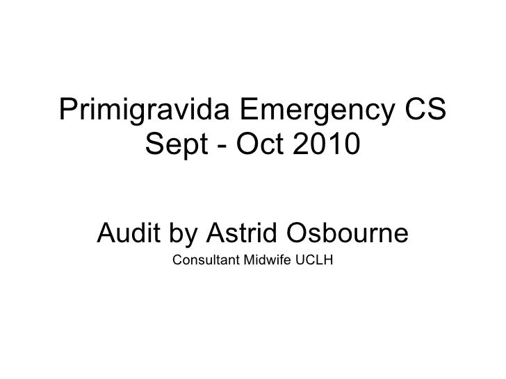Primigravida Emergency CS Sept - Oct 2010 Audit by Astrid Osbourne Consultant Midwife UCLH